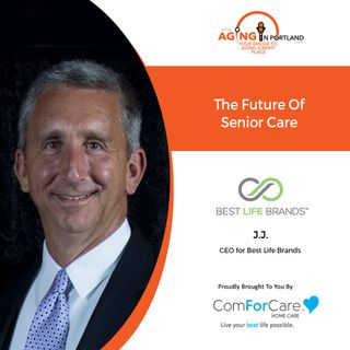2/17/21: JJ Sorrenti, CEO of Best Life Brands | THE FUTURE OF SENIOR CARE | Aging in Portland with Mark Turnbull from ComForCare Portland