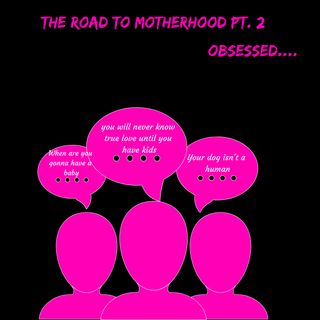 The Road to Motherhood pt.2: Obsessed