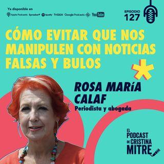 Cómo evitar que nos manipulen con noticias falsas y bulos con Rosa María Calaf. Episodio 127.