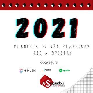 Segundou #53 - 2021, planejar ou não planejar? Eis a questão