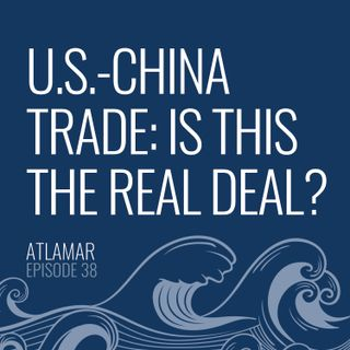U.S.-China Trade: Is This the Real Deal? [Episode 38]