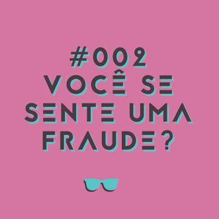 #002 - Você se sente uma fraude?