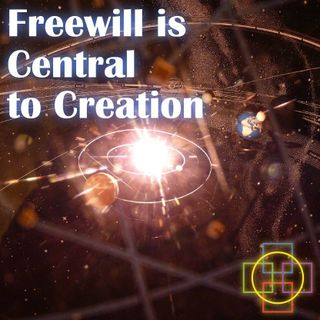 Freewill is Central to Creation - Do We Have Real Freedom in the Decisions We Make?
