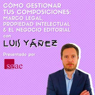 #02 CÓMO GESTIONAR LEGALMENTE TUS COMPOSICIONES ft. Luis Yáñez x SGAE