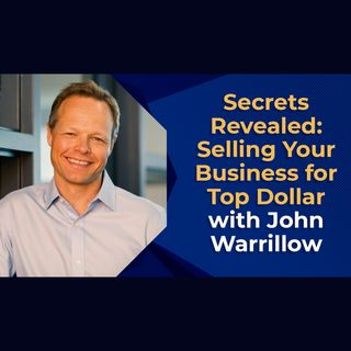Secrets Revealed: Selling Your Business for Top Dollar with John Warrillow