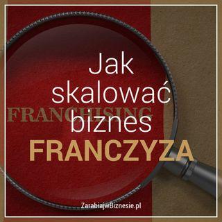 Jak skalować biznes - wywiad z twórcą dużego systemu franczyzowego - odc. 13.