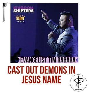 Kingdom Shifters The Podcast Evangelist Tim Rabara - Cast Out demons IN JESUS NAME