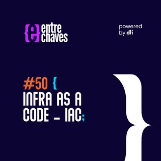 Entre Chaves #50 - Infra as a Code – IAC