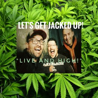 """ Live & High"" Let's Get Jacked Up!"