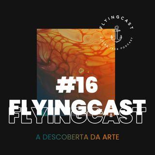 FlyingCast #16 - A descoberta da arte