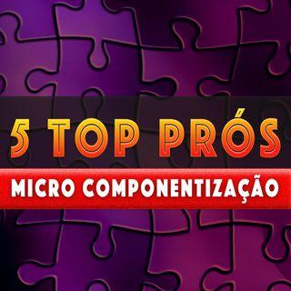 5 TOP Prós da Micro-Componentização | Modelo Arquitetural