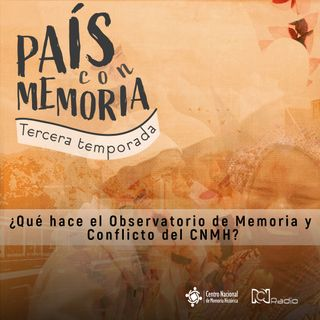 28 País con Memoria - ¿Qué hace el Observatorio de Memoria y Conflicto del CNMH?