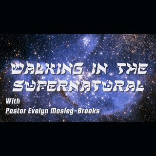 Walking in the Supernatural with Pastor Evelyn Mosley-Brooks - Episode 3