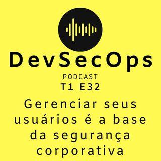 #32 - Gerenciar seus usuários é a base da segurança corporativa