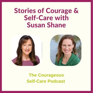 Stories of Courage & Self-Care with Susan Shane
