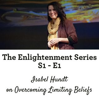 The Enlightenment Series: S1 - E1 - Isabel Hundt on Overcoming Limiting Beliefs