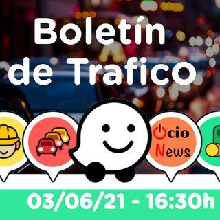 Boletín de trafico - 03/06/21 - 16:30h