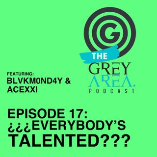 "GreyArea PodCast Episode 17: ""¿¿¿Ev3rybody's Tal3nt3d???"""