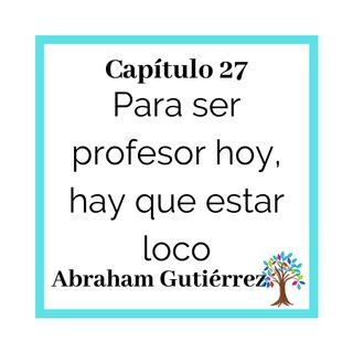 27(T2)_Abraham Gutiérrez- Para ser profesor hoy, hay que estar loco