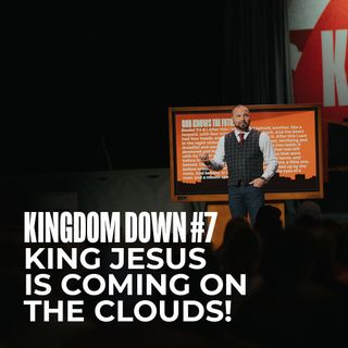 Kingdom Down #7 - King Jesus is Coming on the Clouds!