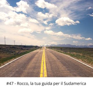 #47 - Rocco, la tua guida per il Sudamerica