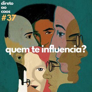 Direto ao Caos - #37 - Quem te influencia?