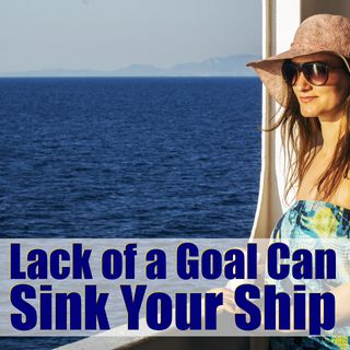 Mindset Vitals: Your Lack of Goals Can Sink Your Ship