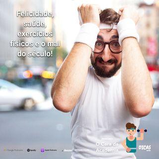 097 Felicidade, saúde, exercícios físicos e o mal do século!