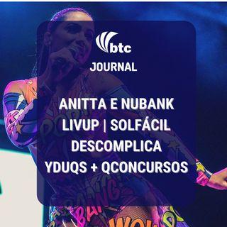 Nubank + Anitta, LivUp, Solfácil, Yduqs + Qconcursos, Descomplica e Greenroom | BTC Journal 24/06/21