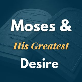 Moses and His Greatest Desire