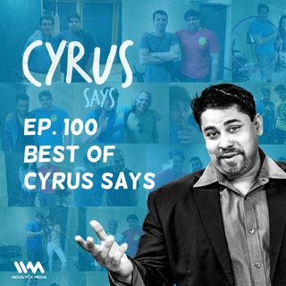 Ep. 100:Best of Cyrus Says
