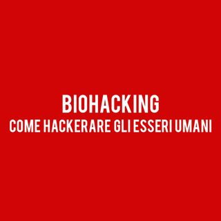 BIOHACKING : Come Hackerare gli Esseri Umani