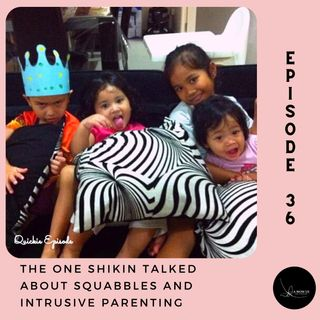 Episode 36: The One Shikin Talked About Squabbles And Intrusive Parenting