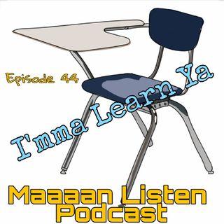 Maaaan Listen Podcast Ep. 44 - I'mma Learn Ya