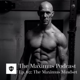 The Maximus Podcast Ep. 62 - The Maximus Mindset