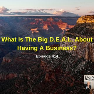 What Is The Big D.E.A.L. About Having A Business? Episode #414