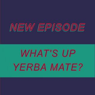 035 - What's up Yerba Mate?