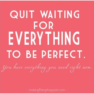 Quit Waiting for Perfect Conditions