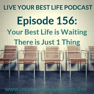 Ep 156 - Your Best Life is Waiting There is Just 1 Thing
