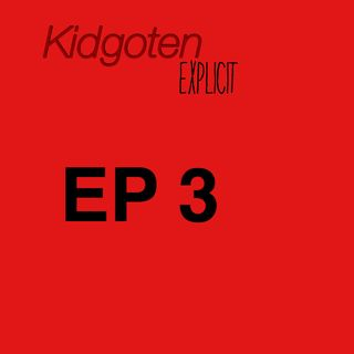 Episode 3 - Kidgoten Explicit