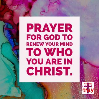Renewing your mind to Who God Says You are and What God says He about you and does for you..