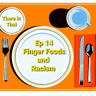 Ep 14 Finger Foods and Racism