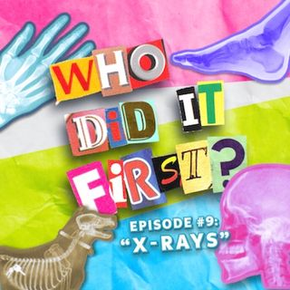 X Rays - Episode 9 - Who Did It First?