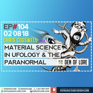 EP. 104 - Material Science of Ufology & The Paranormal w/ Chris Cogswell