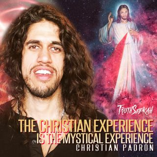 The Christian Experience Is The Mystical Experience | Christian Padron