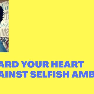 GUARD YOUR HEART AGAINST SELFISH AMBITION