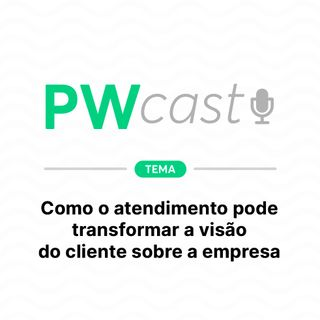PWCast #008 – Como o atendimento pode transformar a visão do cliente sobre a empresa
