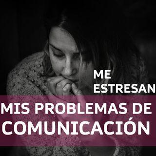 ME ESTRESAN MIS PROBLEMAS DE COMUNICACIÓN