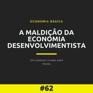 Economia Básica - A Maldição da Economia Desenvolvimentista - 62