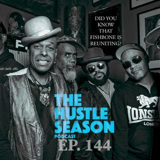 The Hustle Season: Ep. 144 Did You Know That Fishbone is Reuniting ?